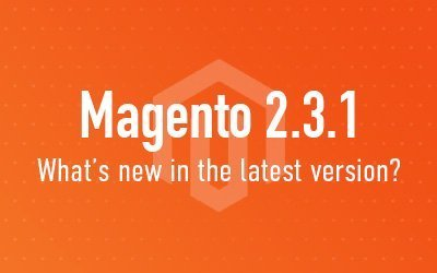 Highlights from Magento 2.3.1 release notes - Updates, and New Features