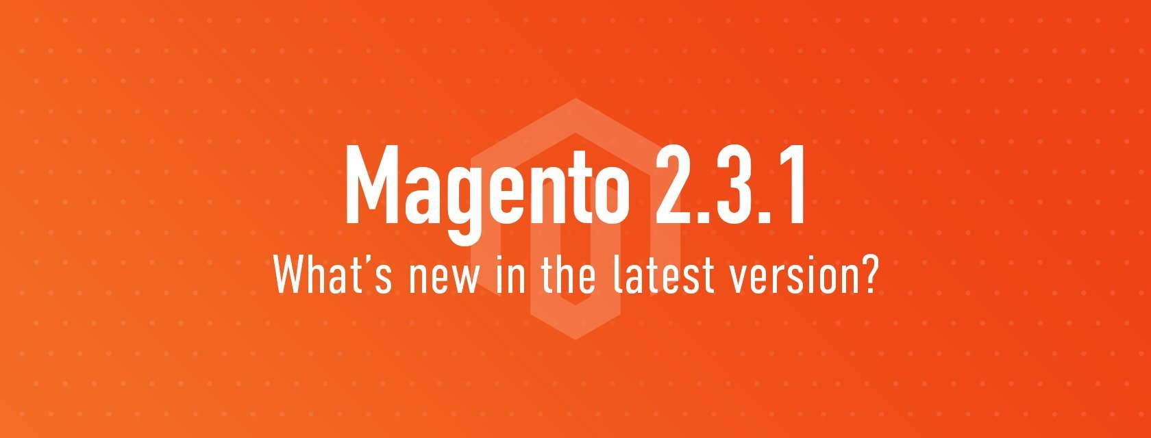 Highlights from Magento 2.3.1 release notes – Updates, and New Features