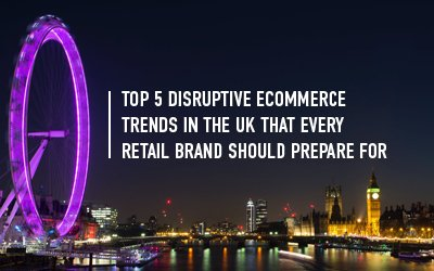 Top 5 Retail and Ecommerce Trends in UK that can disrupt beyond 2020