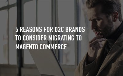 5 Reasons Why DTC Brands Should Migrate to Magento Commerce