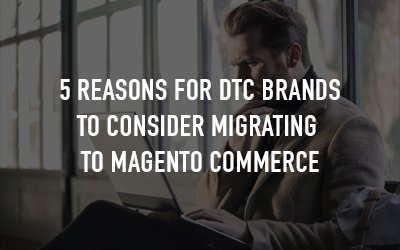 5 Reasons Why D2C Brands Should Migrate to Magento Commerce